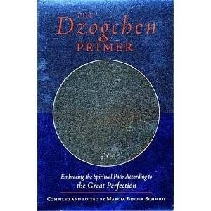 The Dzogchen Primer: Embracing the Spiritual Path According to the Great Perfection -- compiled and edited by Marica Schmidt