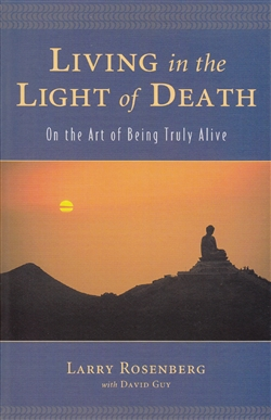 Living in the Light of Death: On the Art of Being Truly Alive -- by Larry Rosenberg with David Guy