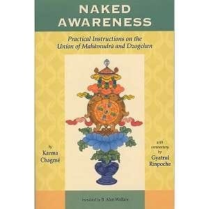 Naked Awareness: Practical Instructions on the Union of Mahamudra and Dzogchen, by Karma Chagme, commentary  by Gyatrul Rinpoche