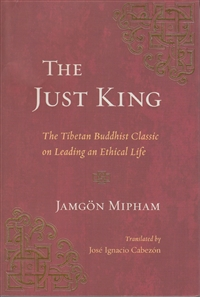 The Just King The Tibetan Buddhist Classic on Leading an Ethical Life by Jamgon Mipham
