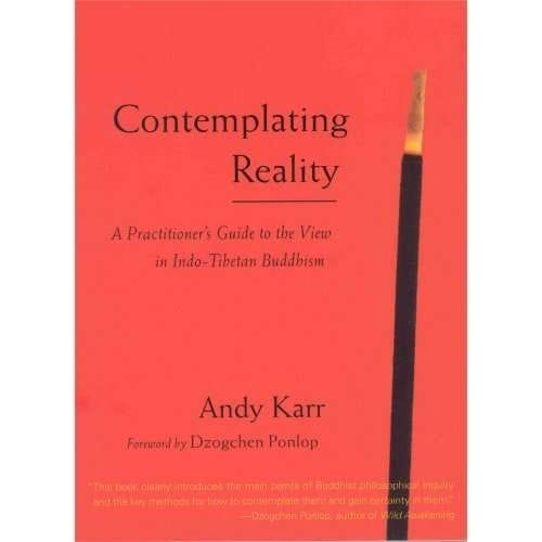 Contemplating Reality: A Practitioner's Guide to the View in Indo-Tibetan Buddhism by Andy Karr