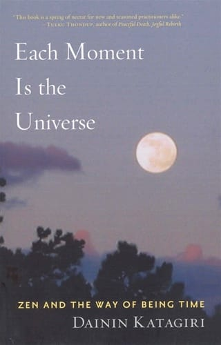 Each Moment is the Universe <br>Zen and the Way of Being Time<br>by Dainin Katagiri