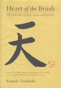 Heart of the Brush: The Splendor of East Asian Calligraphy by Kazuaki Tanahashi