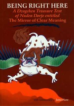 Being Right Here, A Dzogchen Treasure Text of Nuden Dorje entilted: The Mirror of Clear Meaning <br>  By: Nuden Dorje, James Low