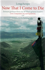 Now That I Come to Die: Intimate Guidance from One of Tibet's Greatest Masters <br> By Longchenpa