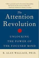 Attention Revolution, Unlocking the Power of the Focused Mind <br> By: Alan Wallace