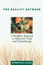 Reality Between: A Buddhist Approach to Addiction, Grief, and Psychotherapy <br>By: Kenneth A Lucas