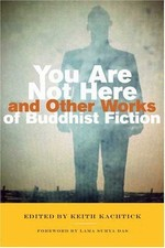 You Are Not Here and Other Works of Buddhist Fiction <br>By: Keith Kachtick, editor