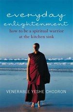 Everyday Enlightenment:  How to be a Spiritual Warrior at the Kitchen Sink <br> By: Yeshe Chodron