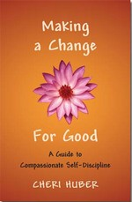 Making a Change for Good: A Guide to Compassionate Self-Discipline<br> By: Cheri Huber