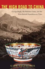 High Road to China: George Bogle, the Panchen Lama, and the First British Expedition to Tibet<br>  By: Kate Teltscher