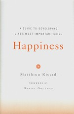 Happiness: A Guide to Developing Life's Most Important Skill  <br> By: Matthieu Ricard