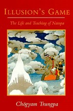 Illusion's Game, The Life and Teachings of Naropa <br> By: Chogyam Trungpa