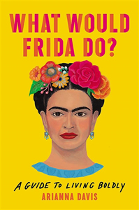 What Would Frida Do? A Life Lived Boldly