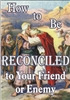How to be Reconciled to Your Friend or Enemy