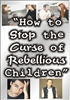 How to Stop the Curse of Rebellious Children