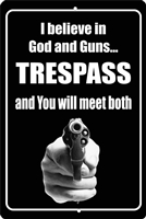 I Believe in God and Guns Trespass and you will meet both No Trespassing aluminum sign