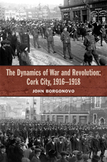 The Dynamics of War and Revolution: Cork City, 1916-1918