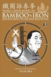 Tyler Rea - Wing Chun Kung Fu Bamboo & Iron Ring: Training Methods and Maxims of Sifu Lee Bing Choi (Volume 3)