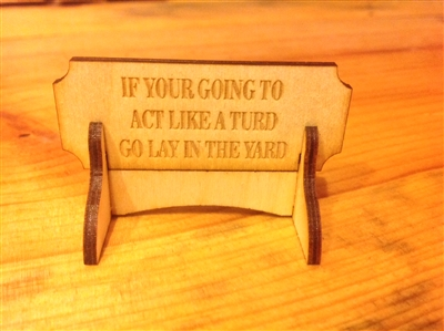 """IF YOUR GOING TO ACT LIKE A TURD GO LAY IN THE YARD""  Miniature Desktop Sign"