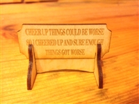 """CHEER UP THINGS COULD BE WORSE, SO I CHEERED UP AND SURE ENOUGH THINGS GOT WORSE"" Miniature Desktop Sign"