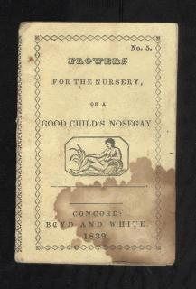 Flowers for the Nursery or a Good Child's Nosegay;Containing Alphabets, Easy Lessons & a gift from Mamma to her Best Love .Atwood & Brown . Concord . 1837/1839