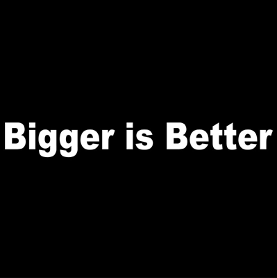 Bigger is Better
