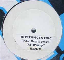 Rhythmcentric You Don't Have To Worry (Remix)
