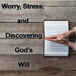 Worry, Stress and Discovering God's Will