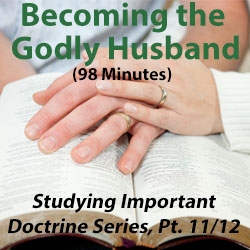 Becoming the Godly Husband - Studying Important Doctrine Series, Part 11/12
