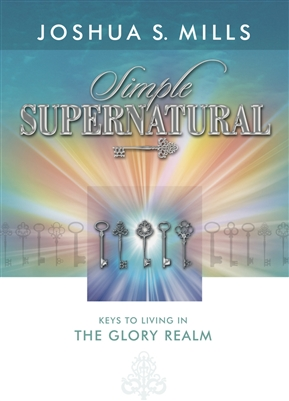 Simple Supernatural: Keys to Living in the Glory Realm - Joshua Mills (Book)