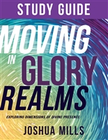 Moving in Glory Realms: Exploring Dimensions of Divine Presence - Joshua Mills (Study Guide)