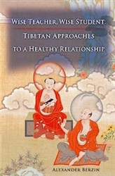 Wise Teacher, Wise Student: Tibetan Approaches to a Healthy Relationship by Alexander Berzin