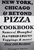 "NEW YORK, CHICAGO & BEYOND PIZZA COOKBOOK ""Sauces! Doughs! Flavored Crusts! Toppings & More!"