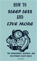 "How to Sleep less and Live More ""The Monophasic, Biphasic, And Polyphasic Sleep Bible Book"