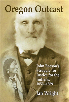 Oregon Outcast - John Beeson's Struggle for Justice for the Indians, 1853-1889