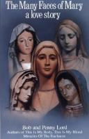 The Many Faces of Mary: A Love Story by Bob & Penny Lord