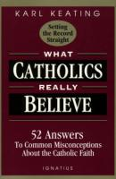 What Catholics Really Believe by Karl Keating - Apologetics Book, Paperback, 155 pp.