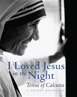 I Loved Jesus in the Night: Teresa of Calcutta A Secret Revealed by Paul Murray