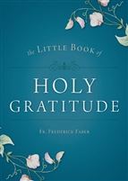 The Little Book of Holy Gratitude by Fr. Frederick Faber