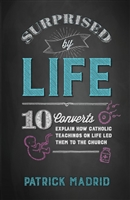 Surprised by Life: 10 Converts Explain How Catholic Teachings on Life Led Them to the Church by Patrick Madrid