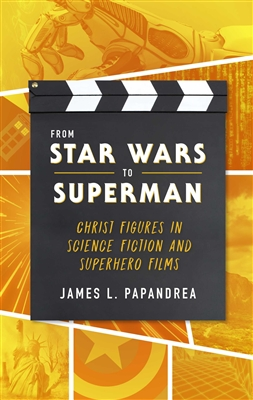 From Star Wars to Superman: Christ Figures in Science Fiction and Superhero Films by James L. Papandrea