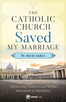 The Catholic Church Saved My Marriage by Dr. David Anders