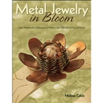 Metal Jewelry in Bloom: Learn Metalworking Techniques by Creating Lilies, Daffodils, Dahlias, and More by Melissa Cable