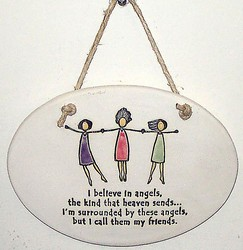 """I believe in angels, the kind that heaven sends...I'm surrounded by these angels, but I call them my friends."" Large Hanging Plaque"