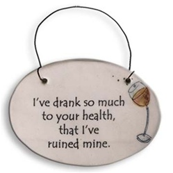 """I've drank so much to your health, that I've ruined mine"" Small Hanging Plaque"
