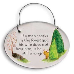 """If a man speaks in the forest and his wife does not hear him, is he still wrong?"" Small Hanging Plaque"