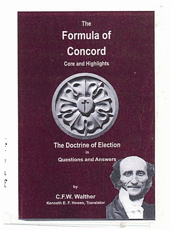 The Formula of Concord - Core and Highlights / The Doctrine of Election in Q & A, by Walther;  The first  English translation by Ken Howes; as the 500th anniversary of the Reformation approaches may these writings by Walther prove helpful