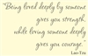 Being loved deeply by someone gives you strength, while loving someone deeply gives you courage.  Lao-Tzu Vinyl Wall Art