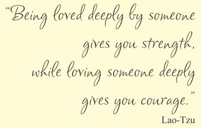 Being Loved Deeply By Someone Gives You Strength, While Loving Someone  Deeply Gives You Courage